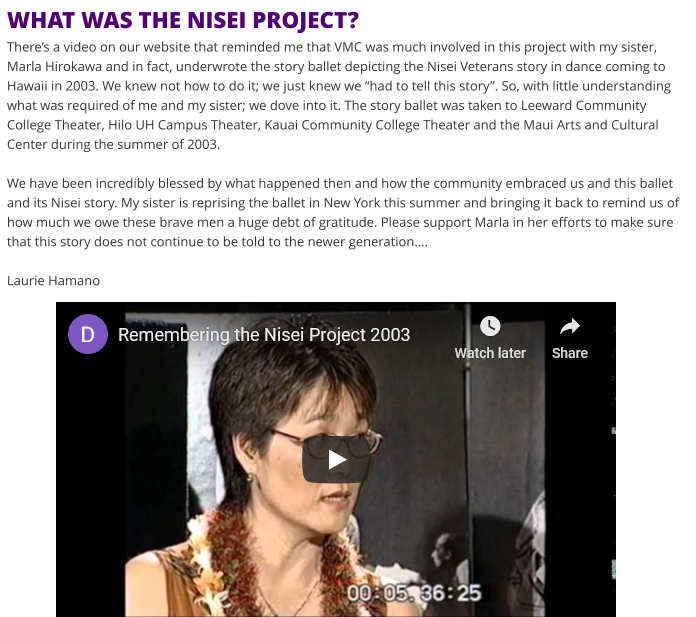 "WHAT WAS THE NISEI PROJECT?There's a video on our website that reminded me that VMC was much involved in this project with my sister, Marla Hirokawa and in fact, underwrote the story ballet depicting the Nisei Veterans story in dance coming to Hawaii in 2003. We knew not how to do it; we just knew we ""had to tell this story"". So, with little understanding what was required of me and my sister; we dove into it. The story ballet was taken to Leeward Community College Theater, Hilo UH Campus Theater, Kauai Community College Theater and the Maui Arts and Cultural Center during the summer of 2003.We have been incredibly blessed by what happened then and how the community embraced us and this ballet and its Nisei story. My sister is reprising the ballet in New York this summer and bringing it back to remind us of how much we owe these brave men a huge debt of gratitude. Please support Marla in her efforts to make sure that this story does not continue to be told to the newer generation….Laurie Hamano"